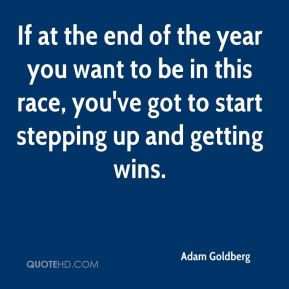 If at the end of the year you want to be in this race, you've got to ...