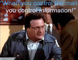 When you control the mail, you control INFORMATION! - NEWMAN