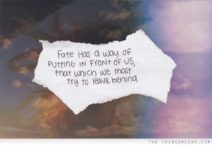Fate has a way of putting in front of us that which we most try to ...