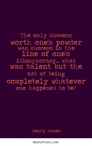 Henry James Quotes - The only success worth one's powder was success ...