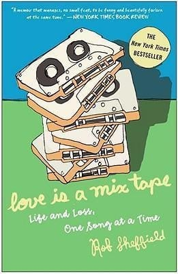 ... Rob Sheffield, Love Is a Mix Tape: Life and Loss, One Song at a Time
