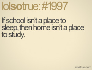 If school isn't a place to sleep, then home isn't a place to study.