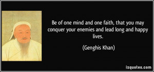 ... may conquer your enemies and lead long and happy lives. - Genghis Khan