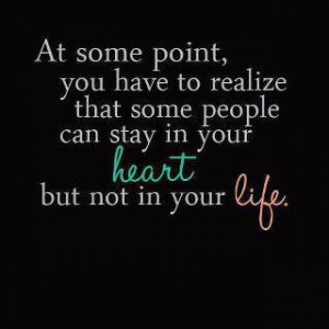... realize that some people can stay in your heart but not in your life