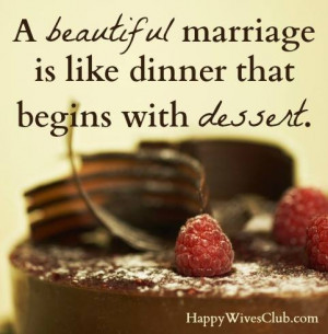 TEXT: A beautiful marriage is like dinner that begins with dessert.