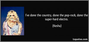 ... the country, done the pop-rock, done the super-hard electro. - Kesha