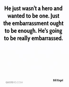 ... embarrassment ought to be enough. He's going to be really embarrassed