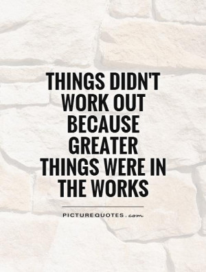 Things didn't work out because greater things were in the works ...