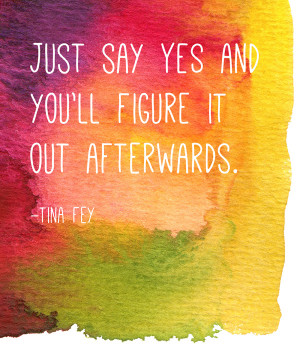 Quote by Tina Fey: Just say yes and you'll figure it out afterwards