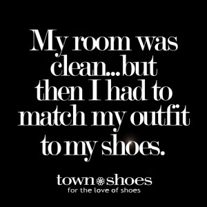 Shoe Quotes| My room was clean...but then I had to match my outfit to ...