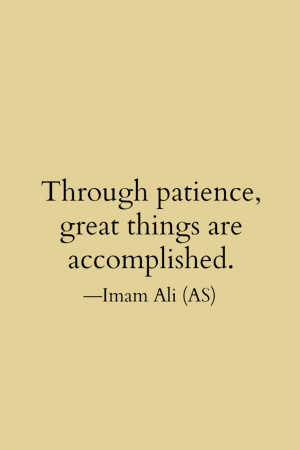 Through patience, great things are accomplished. -Imam Ali (AS)