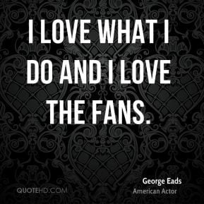 george eads actor quote i love what i do and i love the jpg