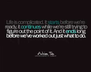Life is complicated. It starts before we're ready, it continues ...