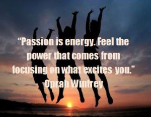 Passion Is Energy Feel The Power That Comes Form Focusing On What ...