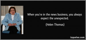 ... in the news business, you always expect the unexpected. - Helen Thomas