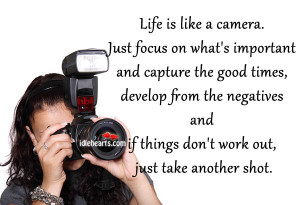 Life Is Like A Camera. Just Focus On What's Important…