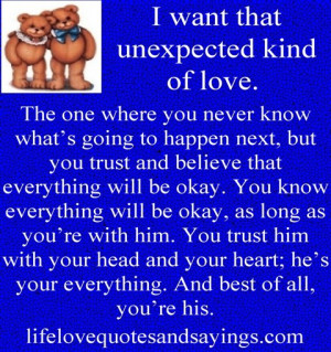 want that unexpected kind of love. The one where you never know what ...