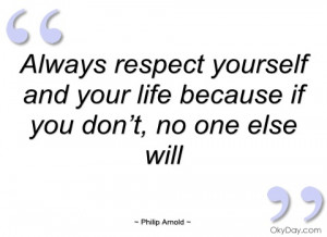 always respect yourself and your life philip arnold