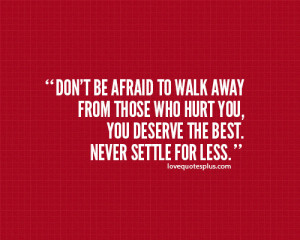 Don't be afraid to walk away from those who hurt you quotes