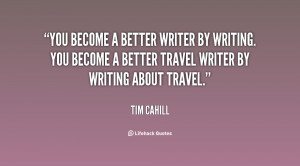 You become a better writer by writing. You become a better travel ...