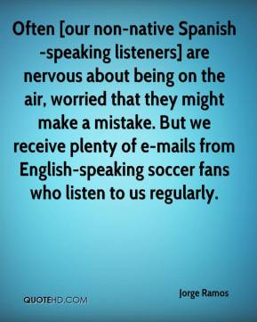 Jorge Ramos - Often [our non-native Spanish-speaking listeners] are ...