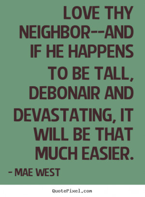 Love Thy Neighbour Quotes Funny : Love quotes - Love thy neighbor--and if he happens to be tall ...