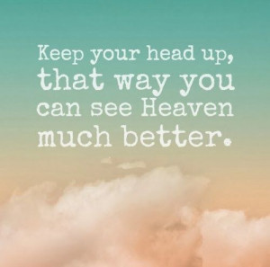 ... your head up, that way you can see Heaven much better. #life #quotes