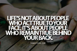 Quote:Life's not about people who act true to your face. It's ...
