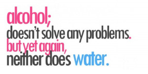 Alcohol doesn't solve any problems….