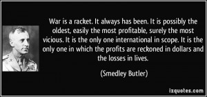 War is a racket. It always has been. It is possibly the oldest, easily ...