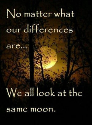 No Matter what our differences are....We all look at the same moon.