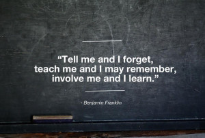 ... and I forget, teach me and I may remember, . . . – Benjamin Franklin
