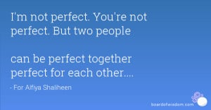 ... perfect. But two people can be perfect together perfect for each other