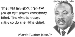 Martin Luther. King, Jr That old law about 'an eye for an eye' leaves ...
