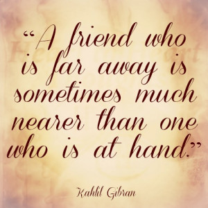 friend who is far away is sometimes much nearer than one who is at ...