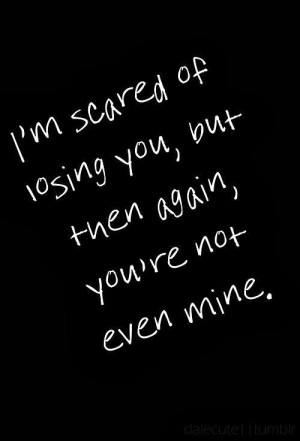 scared of losing you, but then again, you're not even mine.