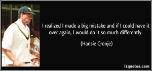 ... have it over again, I would do it so much differently. - Hansie Cronje