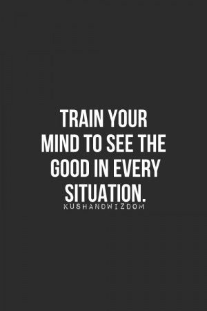 Train Your Mind To See The Good In Every Situation ~ Life Quote