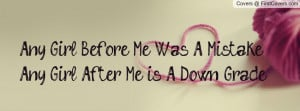 any girl before me was a mistake any girl after me is a down -grade ...