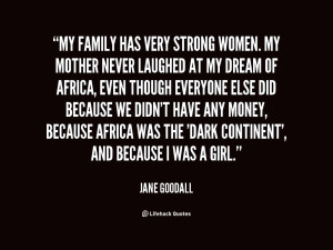 My family has very strong women. My mother never laughed at my ...