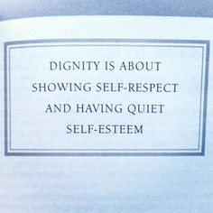 Dignity is about showing #self-respect and having quiet #self-esteem ...
