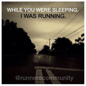... While you were sleeping, I was running.' Running inspirational quotes