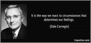 It is the way we react to circumstances that determines our feelings ...