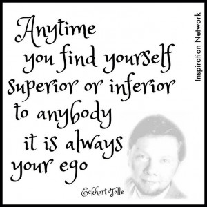 ... or inferior to anybody; it is always your ego.