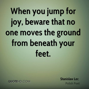 When you jump for joy, beware that no one moves the ground from ...