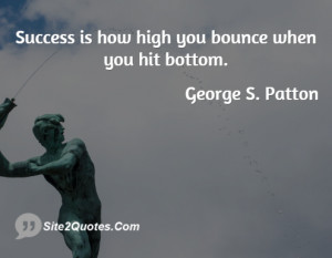 Success is how high you bounce when ... - George S. Patton