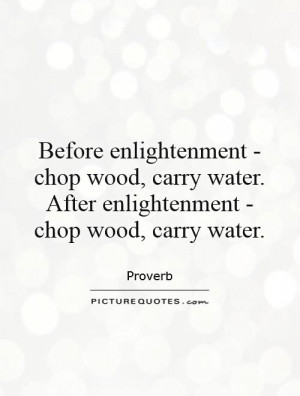 Before enlightenment - chop wood, carry water. After enlightenment ...