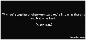 ... apart, you're first in my thoughts and first in my heart. - Anonymous