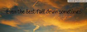 Even the Best fall down sometimes Profile Facebook Covers