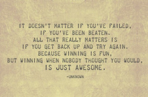 It doesn't matter if you've failed, if you've been beaten. All that ...